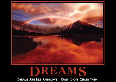 Dreams are like rainbows, only idiots chase after them